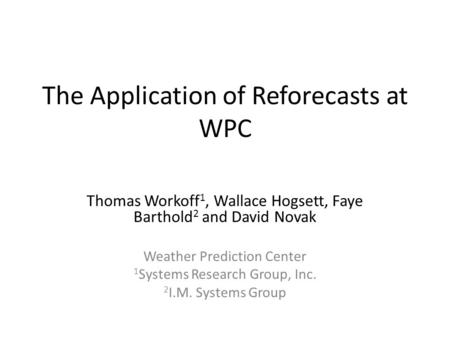 The Application of Reforecasts at WPC Thomas Workoff 1, Wallace Hogsett, Faye Barthold 2 and David Novak Weather Prediction Center 1 Systems Research Group,
