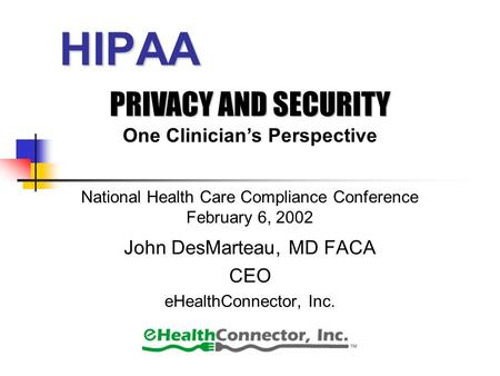 HIPAA John DesMarteau, MD FACA CEO eHealthConnector, Inc. PRIVACY AND SECURITY One Clinician's Perspective National Health Care Compliance Conference February.
