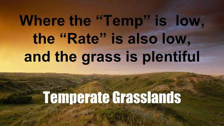 "Where the ""Temp"" is low, the ""Rate"" is also low, and the grass is plentiful Temperate Grasslands."