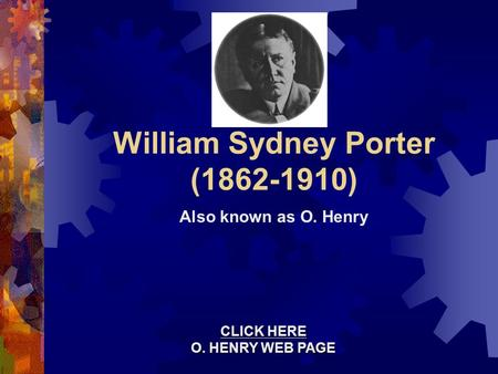 William Sydney Porter (1862-1910) Also known as O. Henry CLICK HERE CLICK HERE O. HENRY WEB PAGE O. HENRY WEB PAGE CLICK HERE CLICK HERE O. HENRY WEB PAGE.