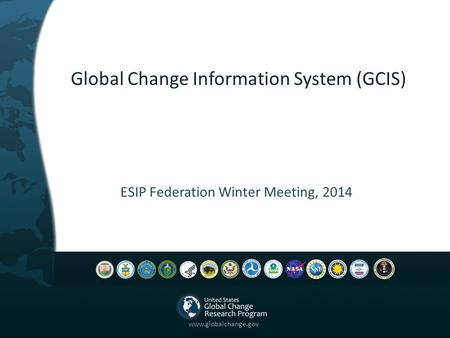Global Change Information System (GCIS) ESIP Federation Winter Meeting, 2014 www.globalchange.gov.