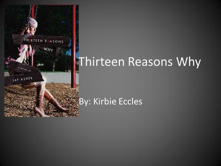 Thirteen Reasons Why By: Kirbie Eccles. Jay Asher Was born in Arcadia, California on September 30, 1975. He has only published one book. It is highly.