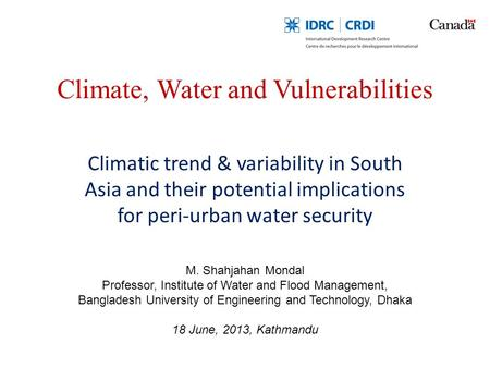 Climate, Water and Vulnerabilities Climatic trend & variability in South Asia and their potential implications for peri-urban water security M. Shahjahan.