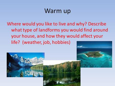 Warm up Where would you like to live and why? Describe what type of landforms you would find around your house, and how they would affect your life? (weather,