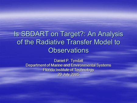 Is SBDART on Target?: An Analysis of the Radiative Transfer Model to Observations Daniel P. Tyndall Department of Marine and Environmental Systems Florida.