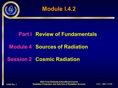 3/2003 Rev 1 I.4.2 – slide 1 of 20 Part I Review of Fundamentals Module 4Sources of Radiation Session 2Cosmic Radiation Module I.4.2 IAEA Post Graduate.