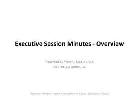 Executive Session Minutes - Overview Presented by Victor J. Medina, Esq. Medina Law Group, LLC Prepared for New Jersey Association of School Business Officials.