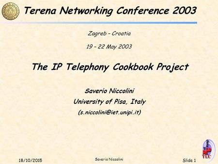 Slide 118/10/2015 Saverio Niccolini The IP Telephony Cookbook Project Saverio Niccolini University of Pisa, Italy Terena Networking.