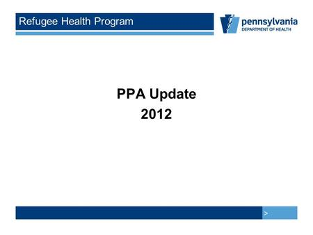 > > Refugee Health Program PPA Update 2012. > > Participating Provider Agreement Ten PPA's completed so far Four more anticipated this year We need more.