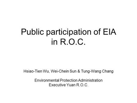 Public participation of EIA in R.O.C. Hsiao-Tien Wu, Wei-Chein Sun & Tung-Wang Chang Environmental Protection Administration Executive Yuan R.O.C.