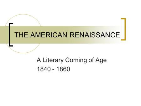 THE AMERICAN RENAISSANCE A Literary Coming of Age 1840 - 1860.