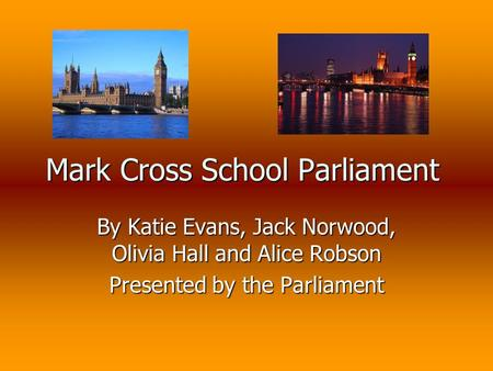 Mark Cross School Parliament By Katie Evans, Jack Norwood, Olivia Hall and Alice Robson Presented by the Parliament.