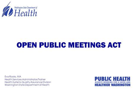 OPEN PUBLIC MEETINGS ACT Eva Rooks, MA Health Services Administrator/Trainer Health Systems Quality Assurance Division Washington State Department of Health.
