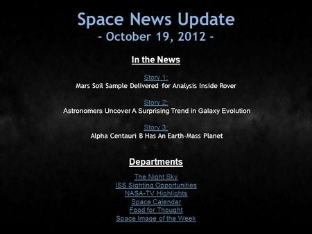 Space News Update - October 19, 2012 - In the News Story 1: Story 1: Mars Soil Sample Delivered for Analysis Inside Rover Story 2: Story 2: Astronomers.