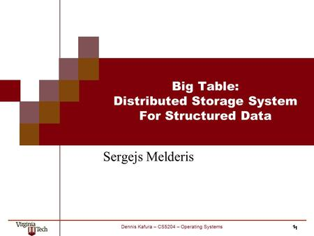 1 Dennis Kafura – CS5204 – Operating Systems Big Table: Distributed Storage System For Structured Data Sergejs Melderis 1.