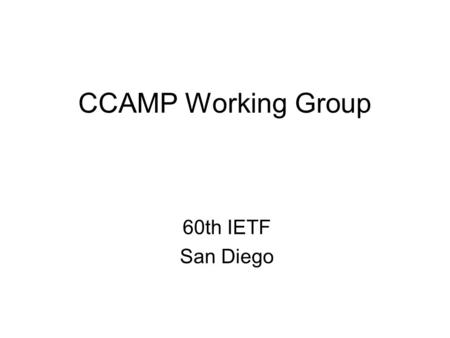 CCAMP Working Group 60th IETF San Diego. Agenda (1 of 3) Group Admin (Chairs) –Blue sheets, Minute takers, Admin, WG secretary, Agenda bash (5 mins) –Status.
