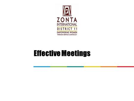 Effective Meetings. General Assumptions Zonta clubs vary widely as to cultural norms, managerial experience of its members, the number of members in the.