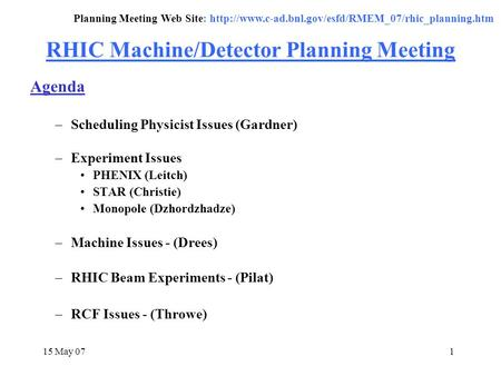 15 May 071 RHIC Machine/Detector Planning Meeting Agenda –Scheduling Physicist Issues (Gardner) –Experiment Issues PHENIX (Leitch) STAR (Christie) Monopole.