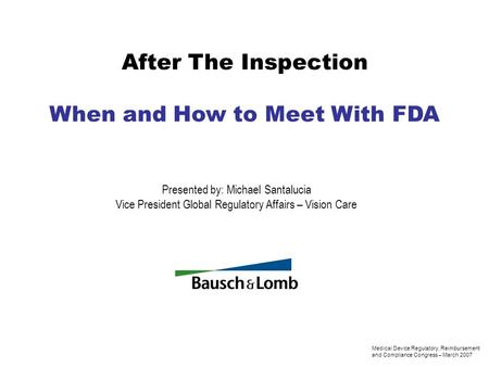 After The Inspection When and How to Meet With FDA Presented by: Michael Santalucia Vice President Global Regulatory Affairs – Vision Care Medical Device.