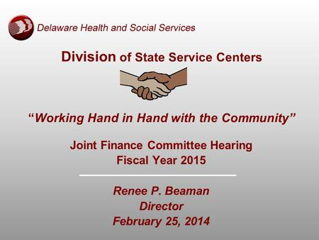 "Division of State Service Centers ""Working Hand in Hand with the Community"" Joint Finance Committee Hearing Fiscal Year 2015 Renee P. Beaman Director February."
