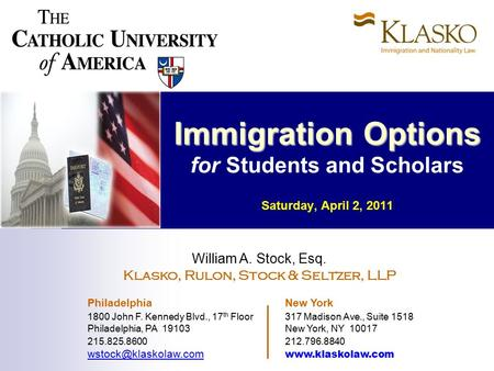 Immigration Options Immigration Options for Students and Scholars Saturday, April 2, 2011 William A. Stock, Esq. Klasko, Rulon, Stock & Seltzer, LLP Philadelphia.