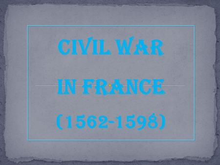 Civil War In France (1562-1598). The Valois Family: The Beginning of the End  Henri II was the last powerful Valois  Dies in 1559 of a jousting wound.