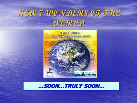 NEW 7 WONDERS OF THE WORLD …SOON…TRULY SOON…. …ENTER NOW… www.new7wonders.com …SEND US YOUR VOTE… …BE PART OF THE HISTORY…