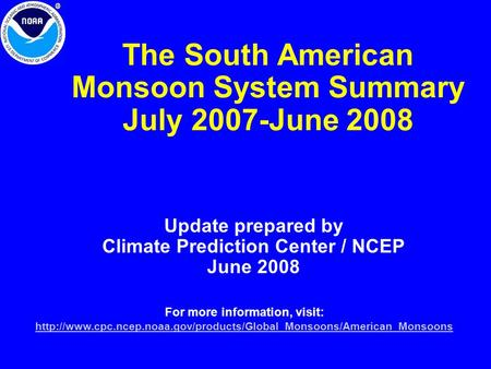 The South American Monsoon System Summary July 2007-June 2008 Update prepared by Climate Prediction Center / NCEP June 2008 For more information, visit: