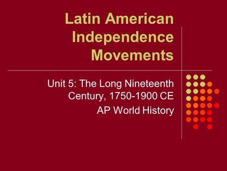 Latin American Independence Movements Unit 5: The Long Nineteenth Century, 1750-1900 CE AP World History.