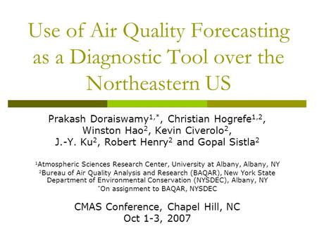 Use of Air Quality Forecasting as a Diagnostic Tool over the Northeastern US Prakash Doraiswamy 1,*, Christian Hogrefe 1,2, Winston Hao 2, Kevin Civerolo.