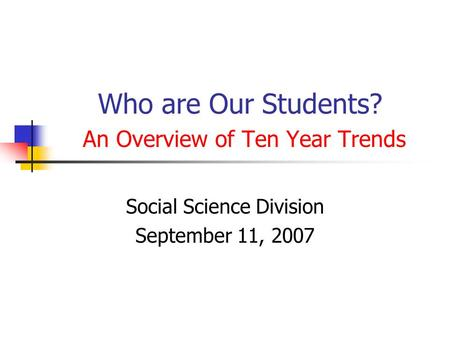 Who are Our Students? An Overview of Ten Year Trends Social Science Division September 11, 2007.