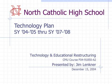 North Catholic High School Technology & Educational Restructuring CMU Course F04-91850-A2 Presented by: Jim Lenkner December 15, 2004 Technology Plan SY.