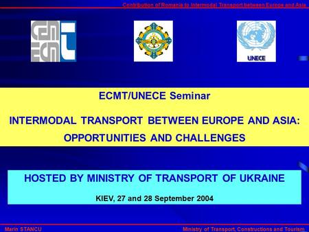 Contribution of Romania to Intermodal Transport between Europe and Asia Marin STANCU Ministry of Transport, Constructions and Tourism ECMT/UNECE Seminar.