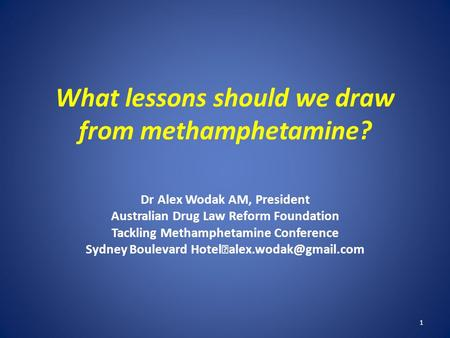 What lessons should we draw from methamphetamine? Dr Alex Wodak AM, President Australian Drug Law Reform Foundation Tackling Methamphetamine Conference.