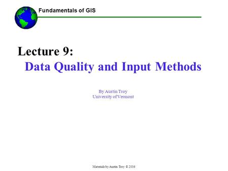 Fundamentals of GIS Materials by Austin Troy © 2006 Lecture 9: Data Quality and Input Methods By Austin Troy University of Vermont.