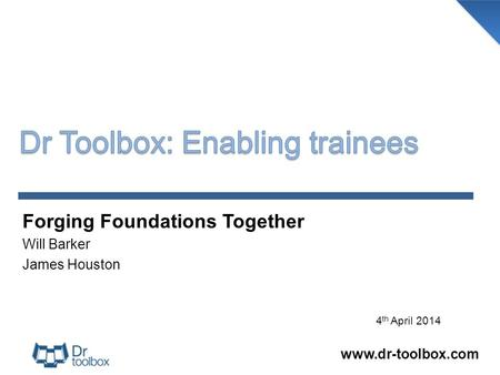 Forging Foundations Together Will Barker James Houston www.dr-toolbox.com 4 th April 2014.