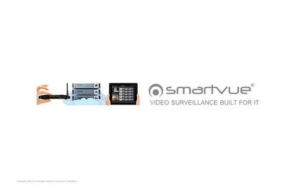 Copyright 2006-2012 all rights reserved Smartvue Corporation VIDEO SURVEILLANCE BUILT FOR IT.