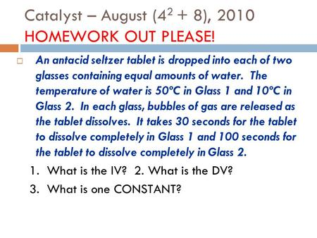 Catalyst – August (4 2 + 8), 2010 HOMEWORK OUT PLEASE!  An antacid seltzer tablet is dropped into each of two glasses containing equal amounts of water.