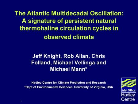 1 Hadley Centre The Atlantic Multidecadal Oscillation: A signature of persistent natural thermohaline circulation cycles in observed climate Jeff Knight,