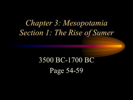 Chapter 3: Mesopotamia Section 1: The Rise of Sumer 3500 BC-1700 BC Page 54-59.