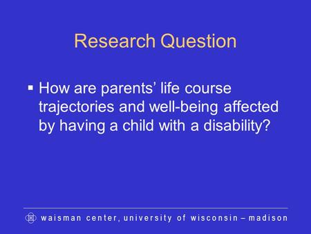 W a i s m a n c e n t e r, u n i v e r s i t y o f w i s c o n s i n – m a d i s o n Research Question  How are parents' life course trajectories and.