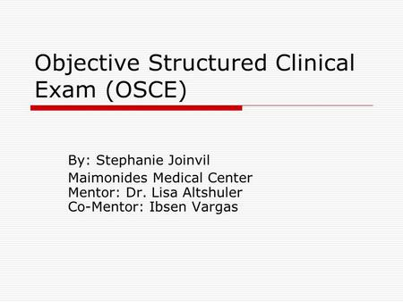 Objective Structured Clinical Exam (OSCE) By: Stephanie Joinvil Maimonides Medical Center Mentor: Dr. Lisa Altshuler Co-Mentor: Ibsen Vargas.