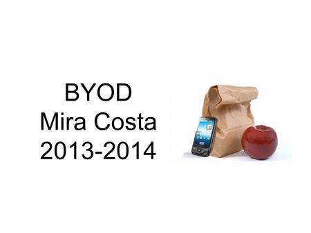 BYOD Mira Costa 2013-2014. Wireless District-wide 1:1 iPad Carts in All Grade 5 Classrooms 2:1 iPad Carts in One Other Elementary Grade 1:1 iPads for.