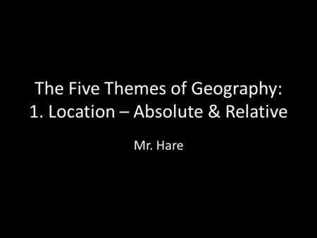 The Five Themes of Geography: 1. Location – Absolute & Relative Mr. Hare.