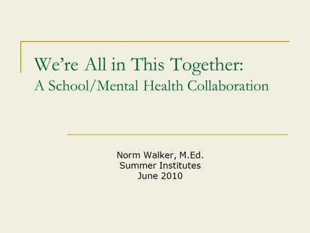 We're All in This Together: A School/Mental Health Collaboration Norm Walker, M.Ed. Summer Institutes June 2010.