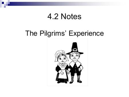 4.2 Notes The Pilgrims' Experience. The Pilgrim Experience  Puritans and Pilgrims o Puritans Puritans  Wanted to reform the Church of England  Believed.