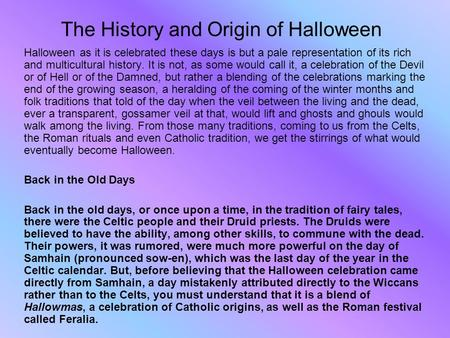The History and Origin of Halloween Halloween as it is celebrated these days is but a pale representation of its rich and multicultural history. It is.