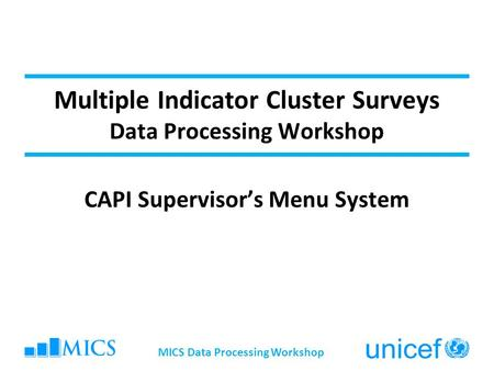 Multiple Indicator Cluster Surveys Data Processing Workshop CAPI Supervisor's Menu System MICS Data Processing Workshop.