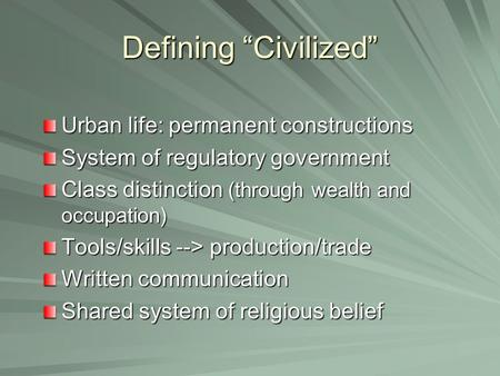 "Defining ""Civilized"" Urban life: permanent constructions System of regulatory government Class distinction (through wealth and occupation) Tools/skills."