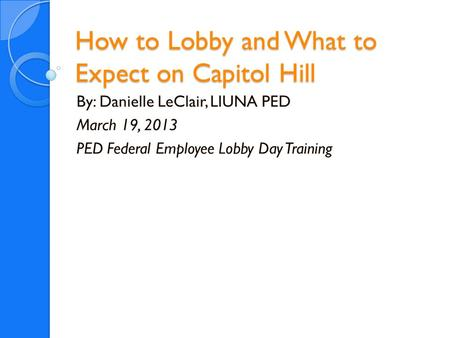 How to Lobby and What to Expect on Capitol Hill By: Danielle LeClair, LIUNA PED March 19, 2013 PED Federal Employee Lobby Day Training.
